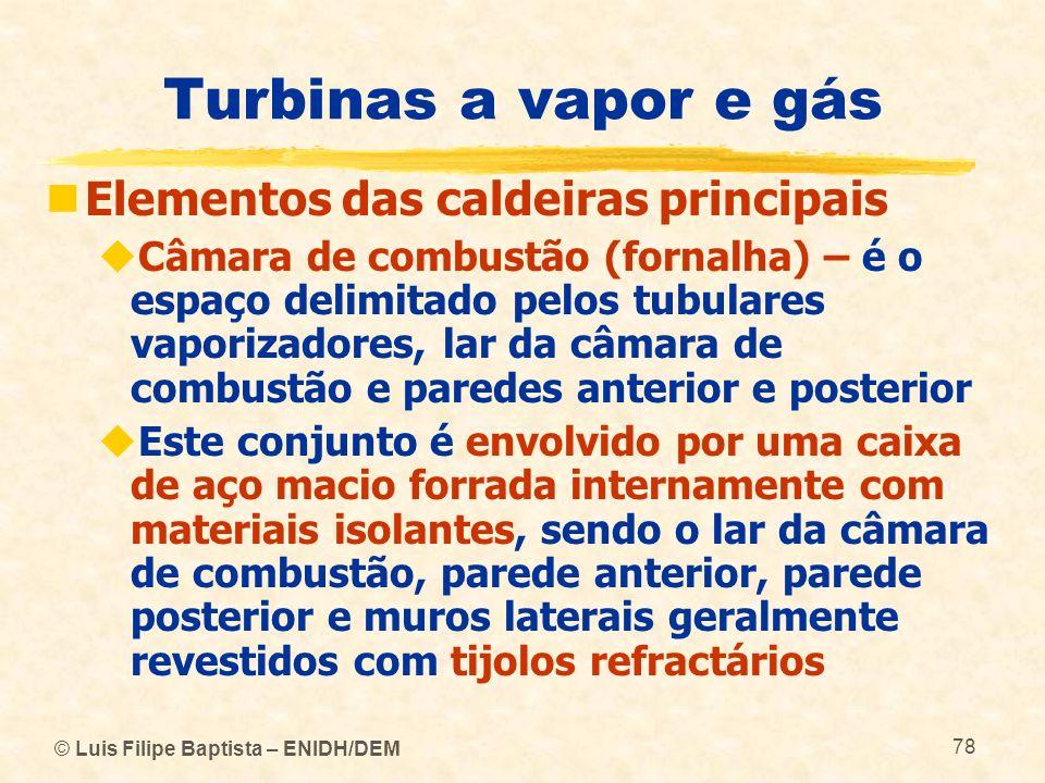 © Luis Filipe Baptista – ENIDH/DEM 78 Turbinas a vapor e gás Elementos das caldeiras principais Câmara de combustão (fornalha) – é o espaço delimitado
