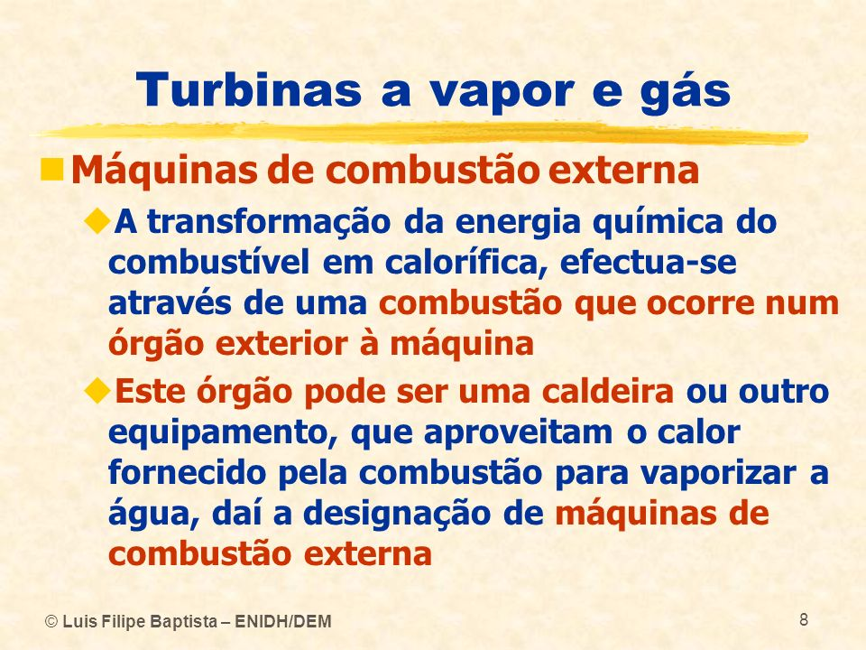 © Luis Filipe Baptista – ENIDH/DEM 9 Turbinas a vapor e gás Máquinas de combustão interna Aproveitam a força expansiva dos gases produzidos na combustão efectuada nos seus cilindros ou em outro tipo de câmara inserida no seu interior, para accionar um órgão móvel, que tanto pode ser o êmbolo de um motor (diesel, explosão) como o rotor de uma turbina a gás Transformam parte da energia térmica dos gases de combustão em energia mecânica