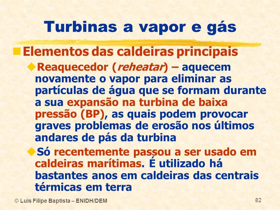 © Luis Filipe Baptista – ENIDH/DEM 82 Turbinas a vapor e gás Elementos das caldeiras principais Reaquecedor (reheatar) – aquecem novamente o vapor par