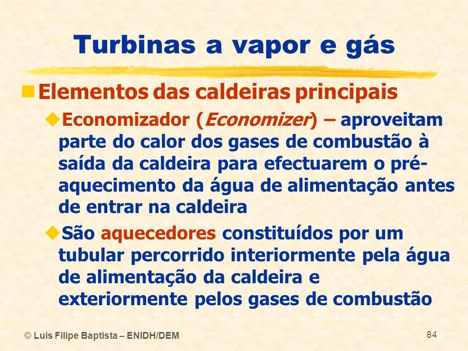 © Luis Filipe Baptista – ENIDH/DEM 84 Turbinas a vapor e gás Elementos das caldeiras principais Economizador (Economizer) – aproveitam parte do calor