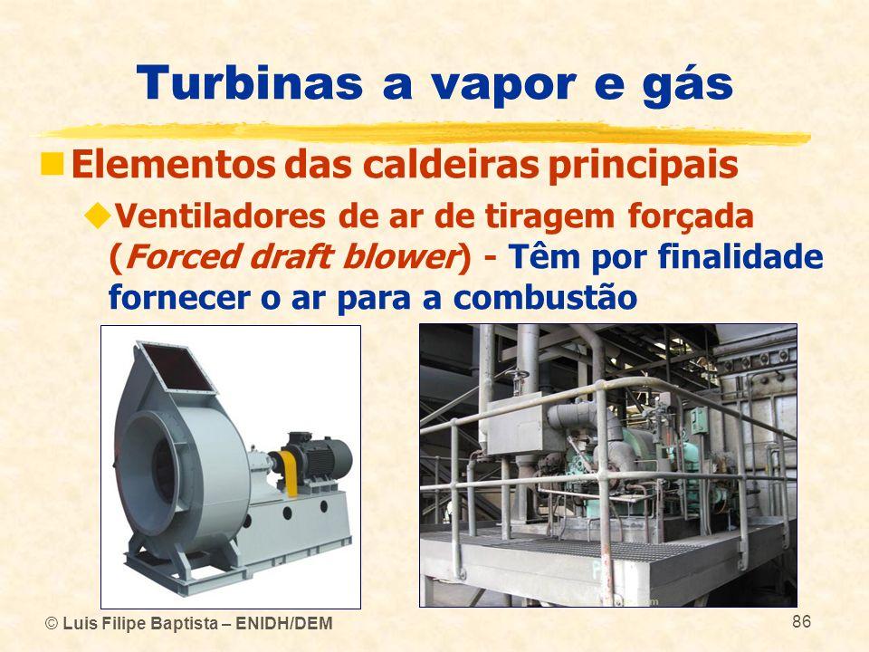 © Luis Filipe Baptista – ENIDH/DEM 86 Turbinas a vapor e gás Elementos das caldeiras principais Ventiladores de ar de tiragem forçada (Forced draft bl