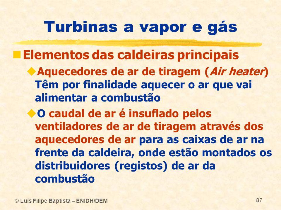 © Luis Filipe Baptista – ENIDH/DEM 87 Turbinas a vapor e gás Elementos das caldeiras principais Aquecedores de ar de tiragem (Air heater) Têm por fina