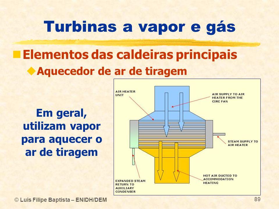 © Luis Filipe Baptista – ENIDH/DEM 89 Turbinas a vapor e gás Elementos das caldeiras principais Aquecedor de ar de tiragem Em geral, utilizam vapor pa