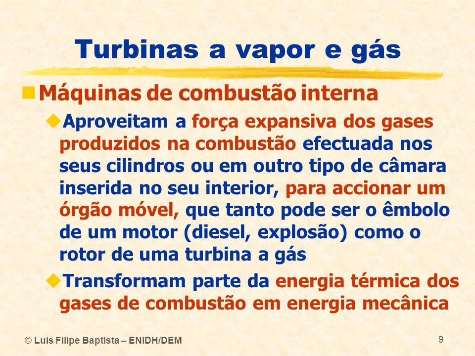© Luis Filipe Baptista – ENIDH/DEM 9 Turbinas a vapor e gás Máquinas de combustão interna Aproveitam a força expansiva dos gases produzidos na combust