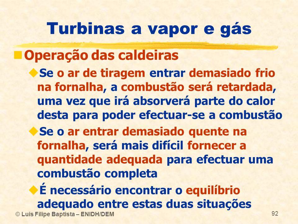 © Luis Filipe Baptista – ENIDH/DEM 92 Turbinas a vapor e gás Operação das caldeiras Se o ar de tiragem entrar demasiado frio na fornalha, a combustão