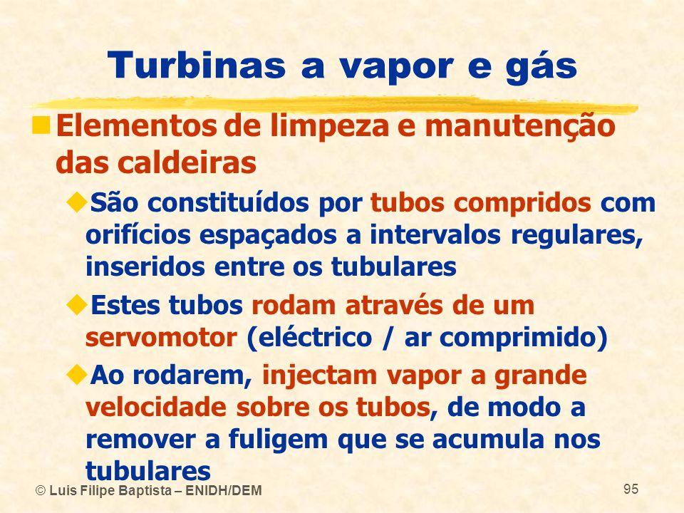 © Luis Filipe Baptista – ENIDH/DEM 95 Turbinas a vapor e gás Elementos de limpeza e manutenção das caldeiras São constituídos por tubos compridos com
