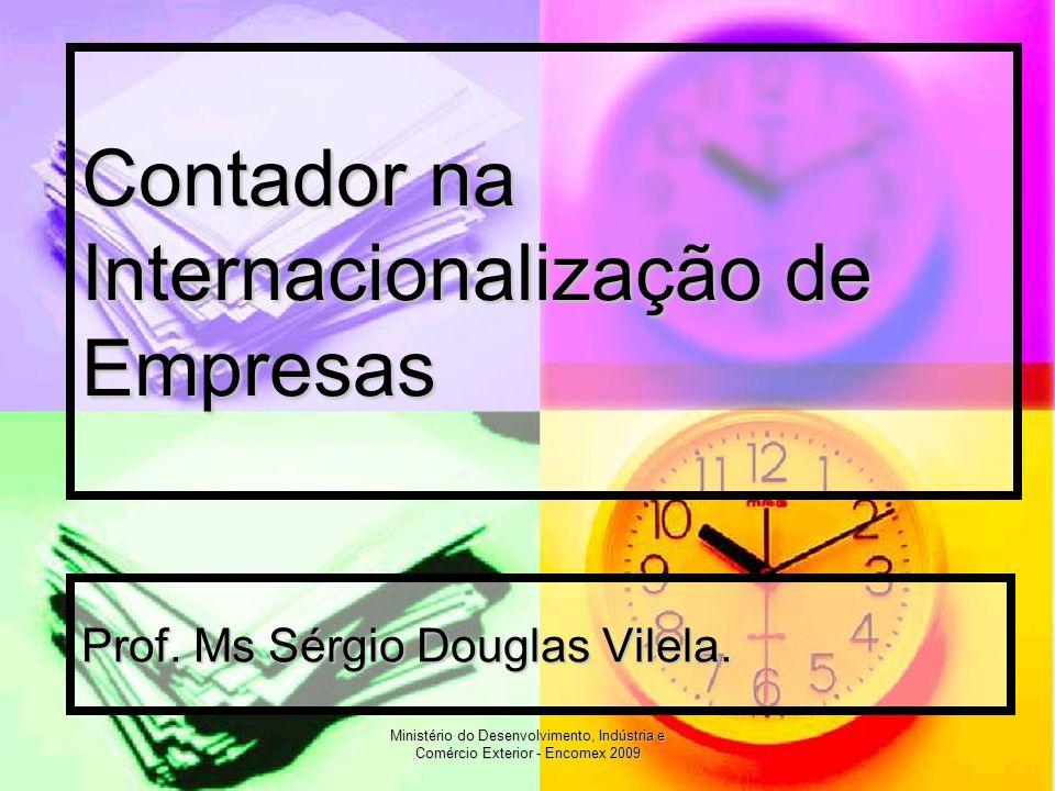 Ministério do Desenvolvimento, Indústria e Comércio Exterior - Encomex 2009 Contador na Internacionalização de Empresas Prof. Ms Sérgio Douglas Vilela