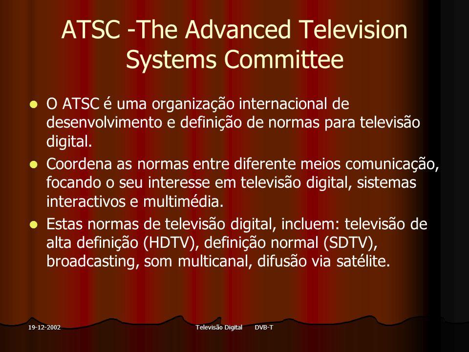 Televisão Digital DVB-T19-12-2002 ATSC -The Advanced Television Systems Committee O ATSC é uma organização internacional de desenvolvimento e definiçã