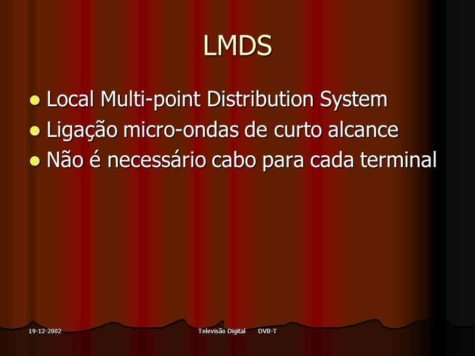 Televisão Digital DVB-T19-12-2002 LMDS Local Multi-point Distribution System Local Multi-point Distribution System Ligação micro-ondas de curto alcanc