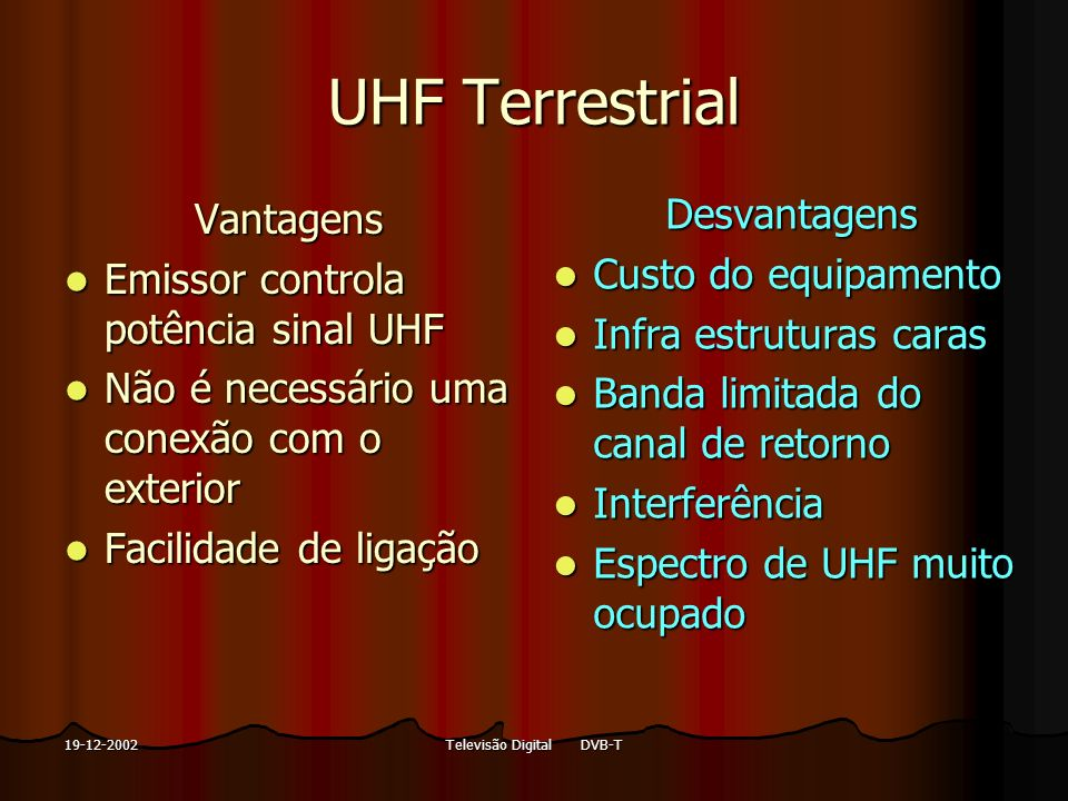 Televisão Digital DVB-T19-12-2002 UHF Terrestrial Vantagens Emissor controla potência sinal UHF Emissor controla potência sinal UHF Não é necessário u