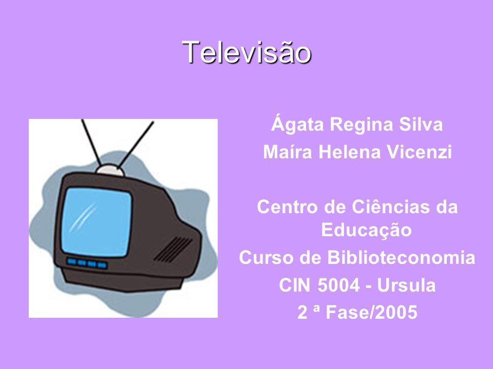 Televisão Ágata Regina Silva Maíra Helena Vicenzi Centro de Ciências da Educação Curso de Biblioteconomia CIN 5004 - Ursula 2 ª Fase/2005