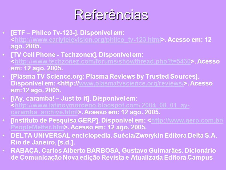 Referências [ETF – Philco Tv-123-]. Disponível em:. Acesso em: 12 ago. 2005.http://www.earlytelevision.org/philco_tv-123.html [TV Cell Phone - Techzon