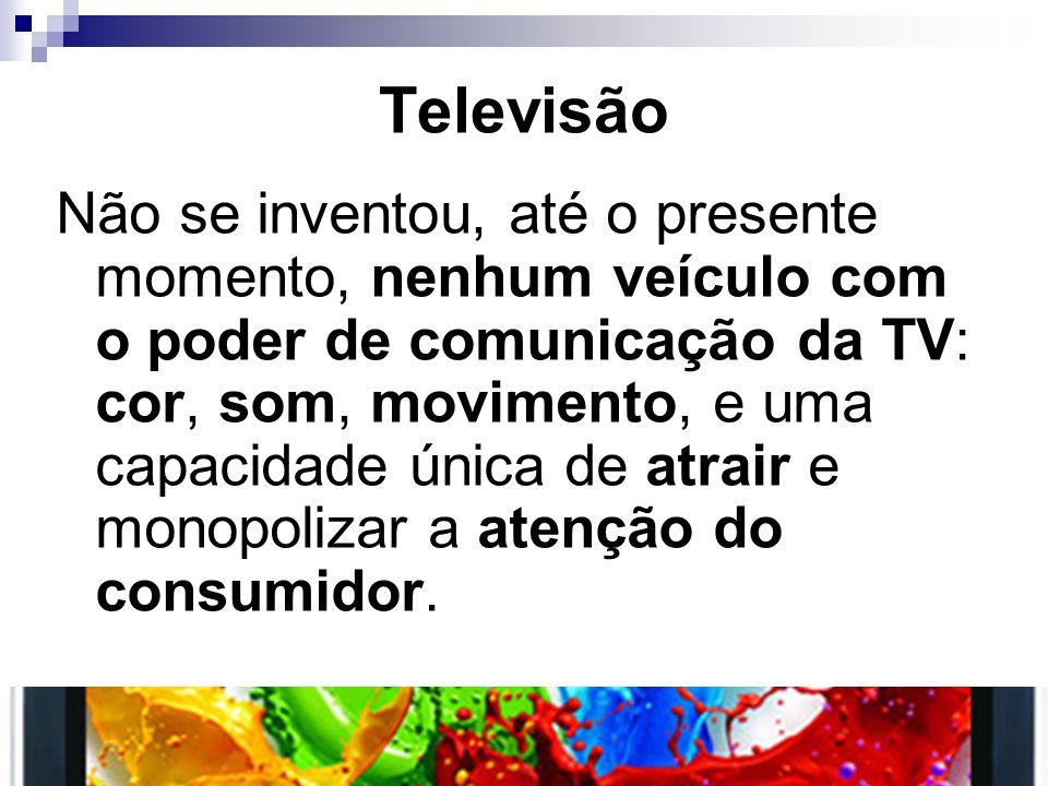 Televisão Não se inventou, até o presente momento, nenhum veículo com o poder de comunicação da TV: cor, som, movimento, e uma capacidade única de atr