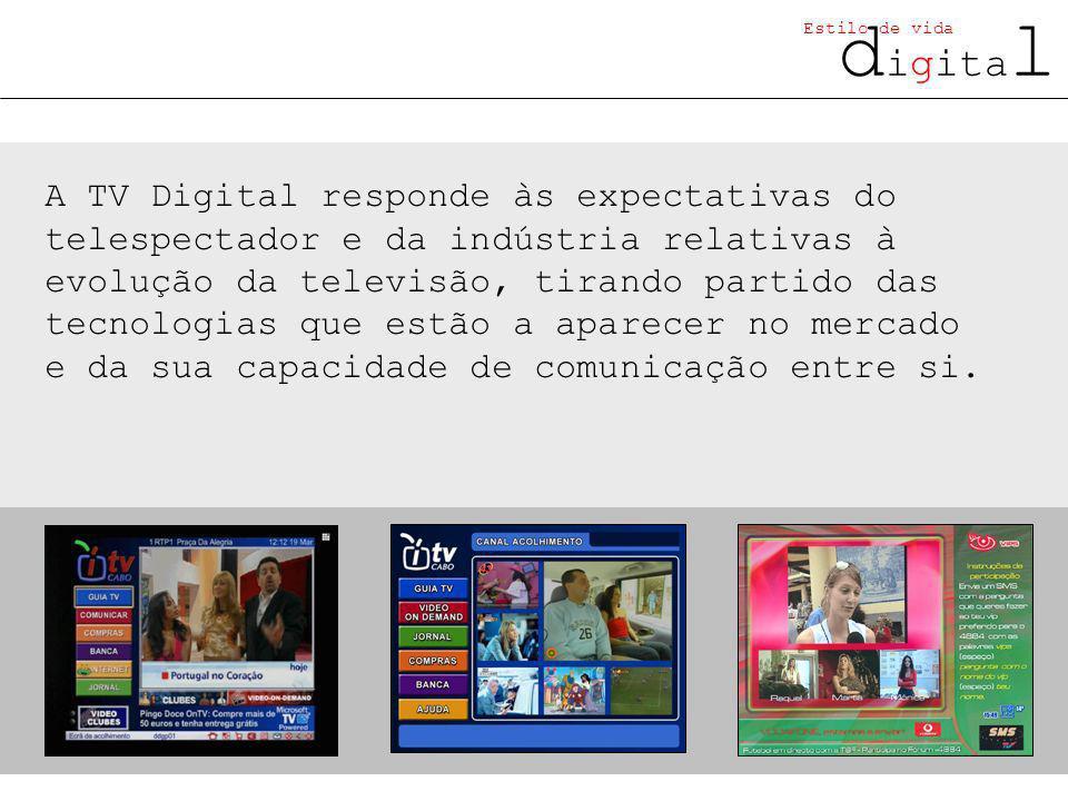 d igita l Estilo de vida A TV Digital responde às expectativas do telespectador e da indústria relativas à evolução da televisão, tirando partido das tecnologias que estão a aparecer no mercado e da sua capacidade de comunicação entre si.