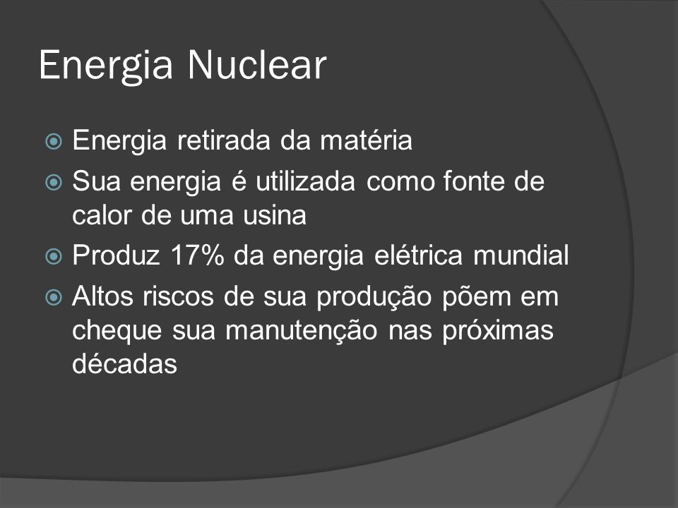 Energia Nuclear Energia retirada da matéria Sua energia é utilizada como fonte de calor de uma usina Produz 17% da energia elétrica mundial Altos riscos de sua produção põem em cheque sua manutenção nas próximas décadas