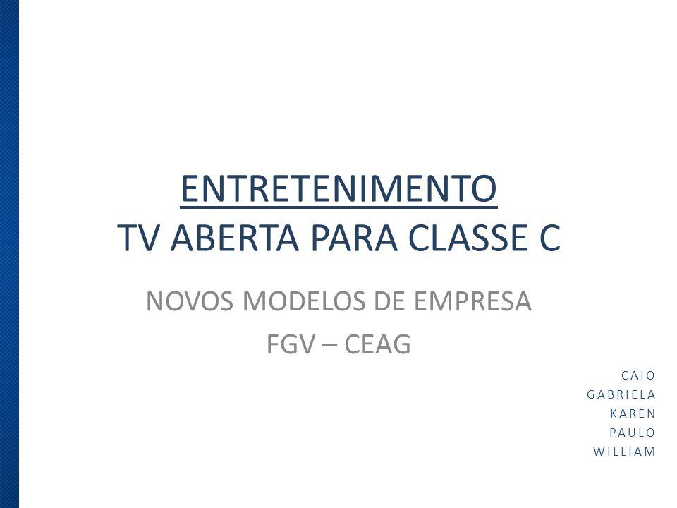 ENTRETENIMENTO TV ABERTA PARA CLASSE C NOVOS MODELOS DE EMPRESA FGV – CEAG CAIO GABRIELA KAREN PAULO WILLIAM