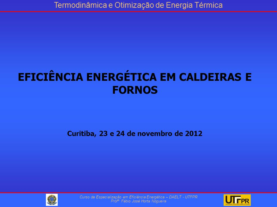 Termodinâmica e Otimização de Energia Térmica Curso de Especialização em Eficiência Energética – DAELT - UTFPR Profº Fábio José Horta Nogueira EFICIÊNCIA ENERGÉTICA EM CALDEIRAS E FORNOS Curitiba, 23 e 24 de novembro de 2012