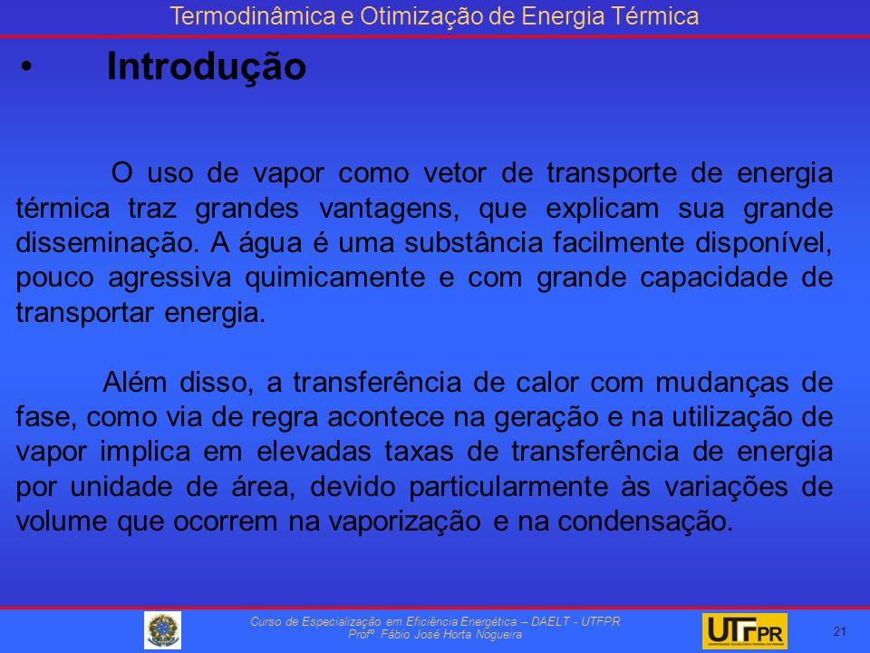 Termodinâmica e Otimização de Energia Térmica Curso de Especialização em Eficiência Energética – DAELT - UTFPR Profº Fábio José Horta Nogueira O uso de vapor como vetor de transporte de energia térmica traz grandes vantagens, que explicam sua grande disseminação.