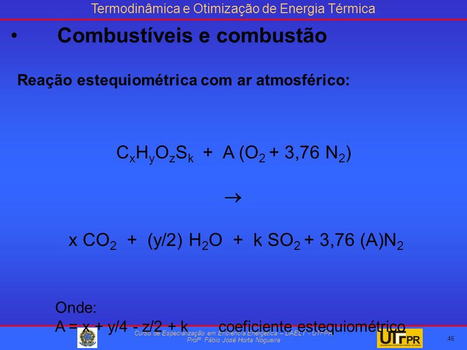 Termodinâmica e Otimização de Energia Térmica Curso de Especialização em Eficiência Energética – DAELT - UTFPR Profº Fábio José Horta Nogueira C x H y O z S k + A (O 2 + 3,76 N 2 ) x CO 2 + (y/2) H 2 O + k SO 2 + 3,76 (A)N 2 Reação estequiométrica com ar atmosférico: Onde: A = x + y/4 - z/2 + kcoeficiente estequiométrico 46 Combustíveis e combustão