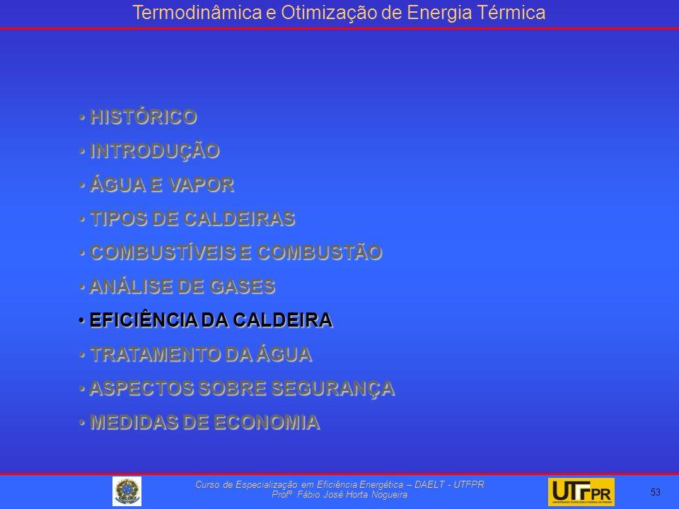 Termodinâmica e Otimização de Energia Térmica Curso de Especialização em Eficiência Energética – DAELT - UTFPR Profº Fábio José Horta Nogueira HISTÓRICO HISTÓRICO INTRODUÇÃO INTRODUÇÃO ÁGUA E VAPOR ÁGUA E VAPOR TIPOS DE CALDEIRAS TIPOS DE CALDEIRAS COMBUSTÍVEIS E COMBUSTÃO COMBUSTÍVEIS E COMBUSTÃO ANÁLISE DE GASES ANÁLISE DE GASES EFICIÊNCIA DA CALDEIRA EFICIÊNCIA DA CALDEIRA TRATAMENTO DA ÁGUA TRATAMENTO DA ÁGUA ASPECTOS SOBRE SEGURANÇA ASPECTOS SOBRE SEGURANÇA MEDIDAS DE ECONOMIA MEDIDAS DE ECONOMIA 53