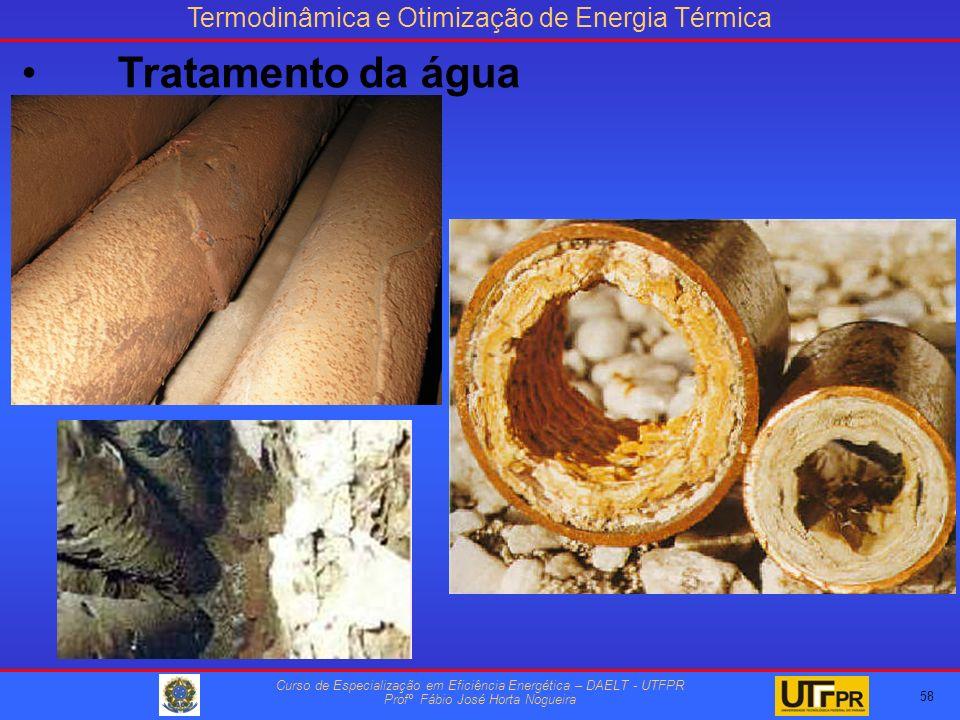 Termodinâmica e Otimização de Energia Térmica Curso de Especialização em Eficiência Energética – DAELT - UTFPR Profº Fábio José Horta Nogueira 58 Tratamento da água