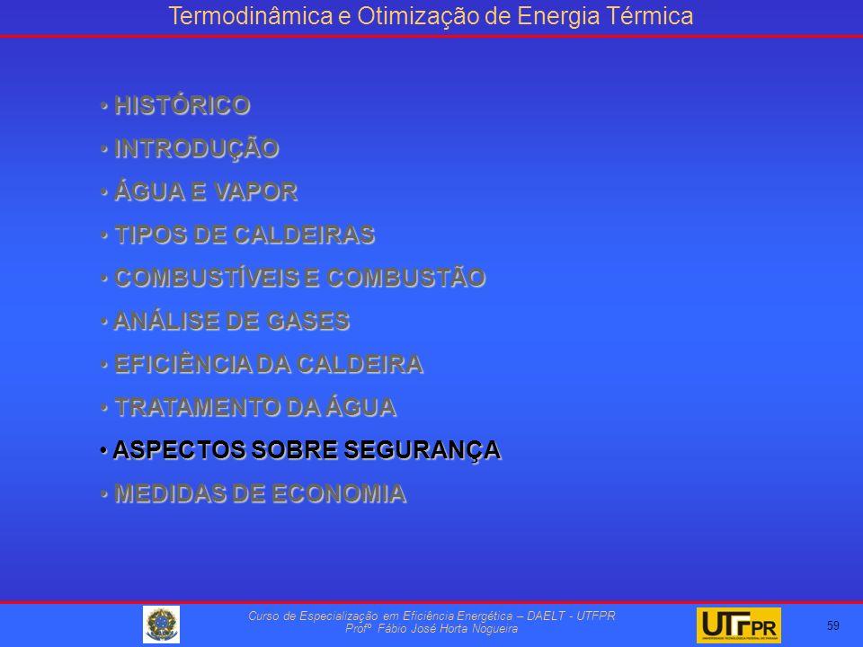 Termodinâmica e Otimização de Energia Térmica Curso de Especialização em Eficiência Energética – DAELT - UTFPR Profº Fábio José Horta Nogueira HISTÓRICO HISTÓRICO INTRODUÇÃO INTRODUÇÃO ÁGUA E VAPOR ÁGUA E VAPOR TIPOS DE CALDEIRAS TIPOS DE CALDEIRAS COMBUSTÍVEIS E COMBUSTÃO COMBUSTÍVEIS E COMBUSTÃO ANÁLISE DE GASES ANÁLISE DE GASES EFICIÊNCIA DA CALDEIRA EFICIÊNCIA DA CALDEIRA TRATAMENTO DA ÁGUA TRATAMENTO DA ÁGUA ASPECTOS SOBRE SEGURANÇA ASPECTOS SOBRE SEGURANÇA MEDIDAS DE ECONOMIA MEDIDAS DE ECONOMIA 59