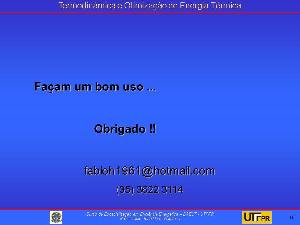 Termodinâmica e Otimização de Energia Térmica Curso de Especialização em Eficiência Energética – DAELT - UTFPR Profº Fábio José Horta Nogueira 66 Façam um bom uso...