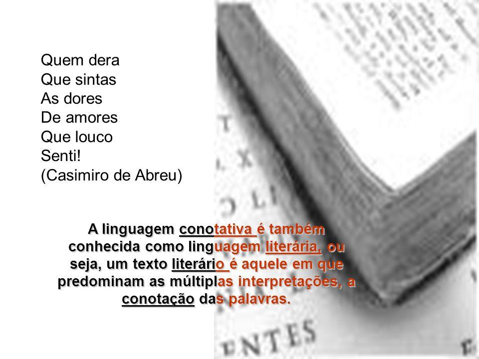 Quem dera Que sintas As dores De amores Que louco Senti! (Casimiro de Abreu) A linguagem conotativa é também conhecida como linguagem literária, ou se