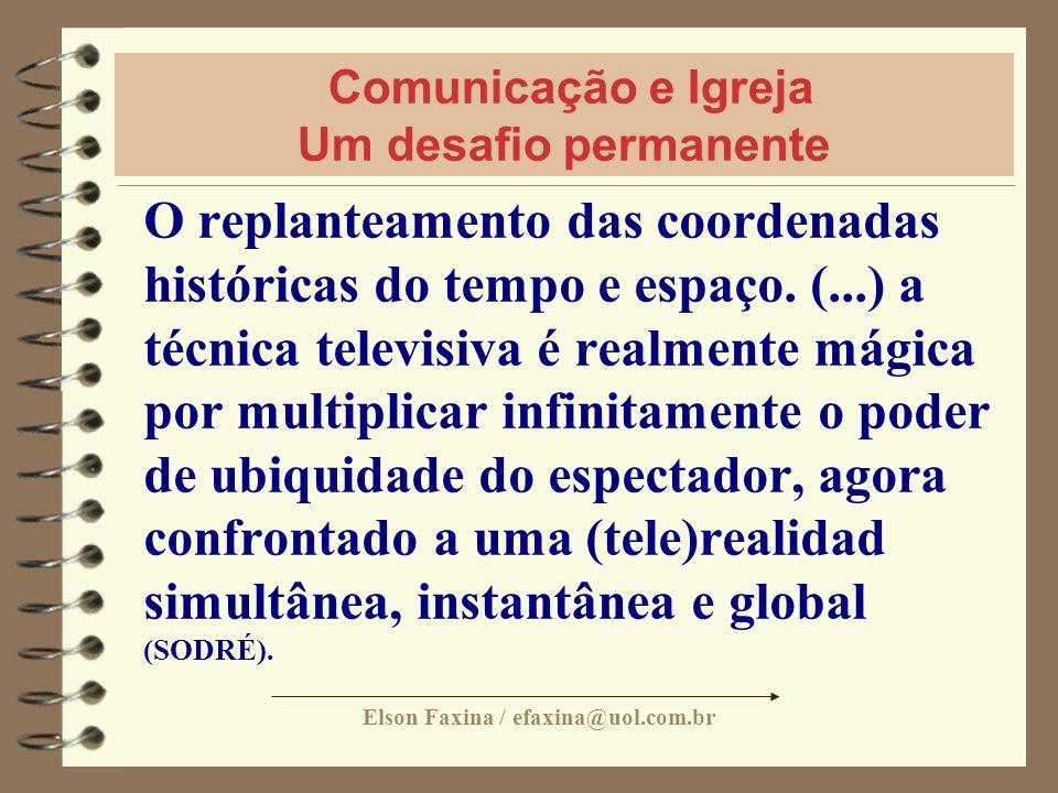 Elson Faxina / efaxina@uol.com.br Comunicação e Igreja Um desafio permanente O replanteamento das coordenadas históricas do tempo e espaço. (...) a té