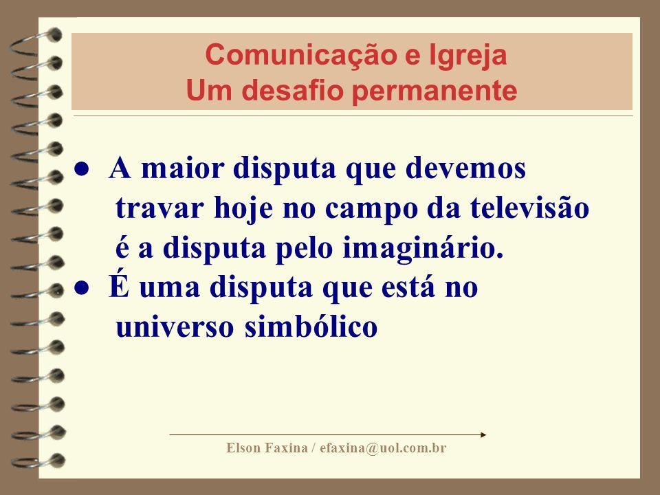 Elson Faxina / efaxina@uol.com.br Comunicação e Igreja Um desafio permanente A maior disputa que devemos travar hoje no campo da televisão é a disputa