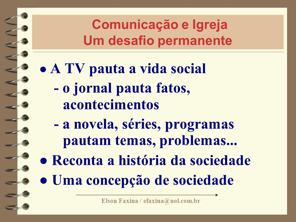 Elson Faxina / efaxina@uol.com.br Comunicação e Igreja Um desafio permanente A TV pauta a vida social - o jornal pauta fatos, acontecimentos - a novel