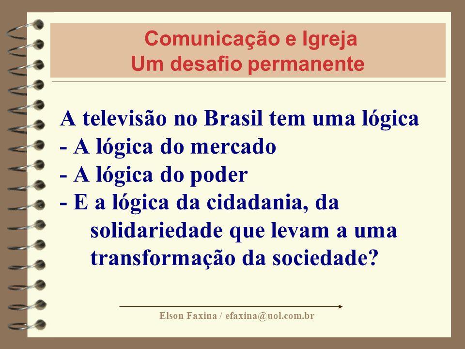 Elson Faxina / efaxina@uol.com.br Comunicação e Igreja Um desafio permanente A televisão no Brasil tem uma lógica - A lógica do mercado - A lógica do