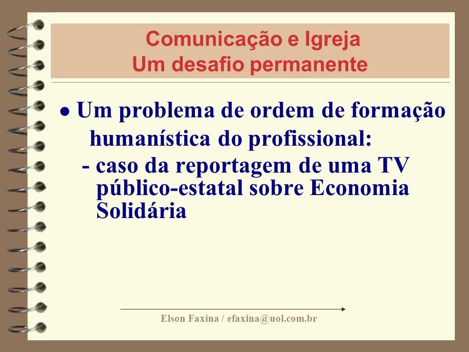 Elson Faxina / efaxina@uol.com.br Comunicação e Igreja Um desafio permanente Um problema de ordem de formação humanística do profissional: - caso da r