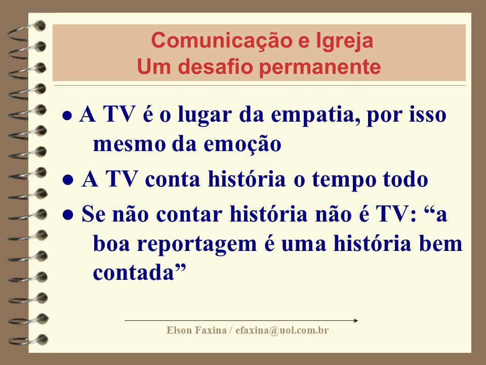 Elson Faxina / efaxina@uol.com.br Comunicação e Igreja Um desafio permanente A TV é o lugar da empatia, por isso mesmo da emoção A TV conta história o