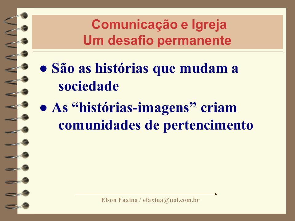 Elson Faxina / efaxina@uol.com.br Comunicação e Igreja Um desafio permanente São as histórias que mudam a sociedade As histórias-imagens criam comunid