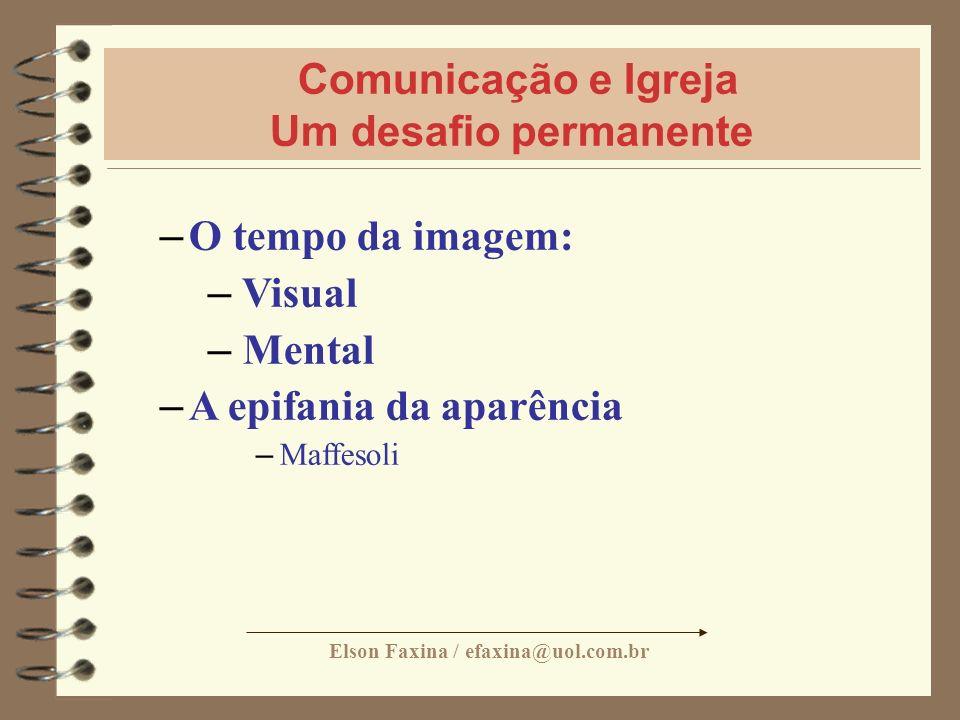 Elson Faxina / efaxina@uol.com.br Comunicação e Igreja Um desafio permanente – O tempo da imagem: – Visual – Mental – A epifania da aparência – Maffes