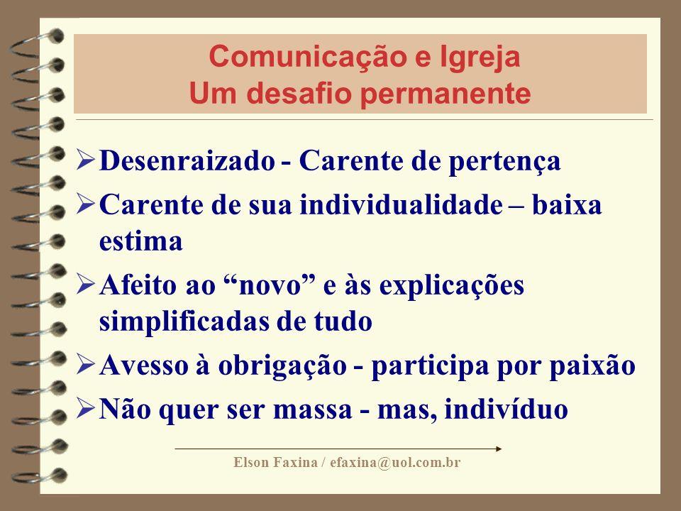 Elson Faxina / efaxina@uol.com.br Comunicação e Igreja Um desafio permanente Desenraizado - Carente de pertença Carente de sua individualidade – baixa