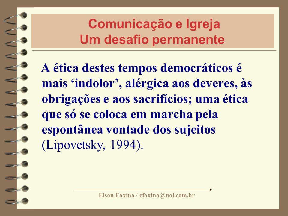 Elson Faxina / efaxina@uol.com.br Comunicação e Igreja Um desafio permanente A ética destes tempos democráticos é mais indolor, alérgica aos deveres,