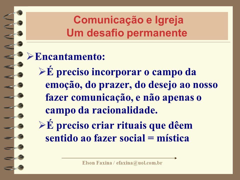 Elson Faxina / efaxina@uol.com.br Comunicação e Igreja Um desafio permanente Encantamento: É preciso incorporar o campo da emoção, do prazer, do desej