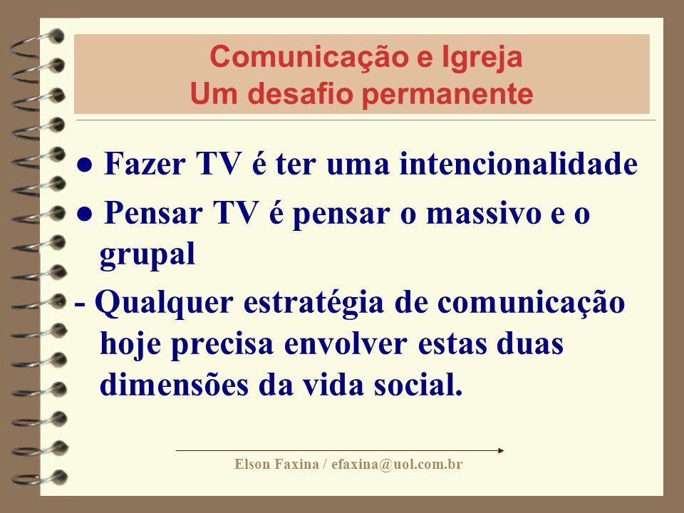 Elson Faxina / efaxina@uol.com.br Comunicação e Igreja Um desafio permanente Fazer TV é ter uma intencionalidade Pensar TV é pensar o massivo e o grup