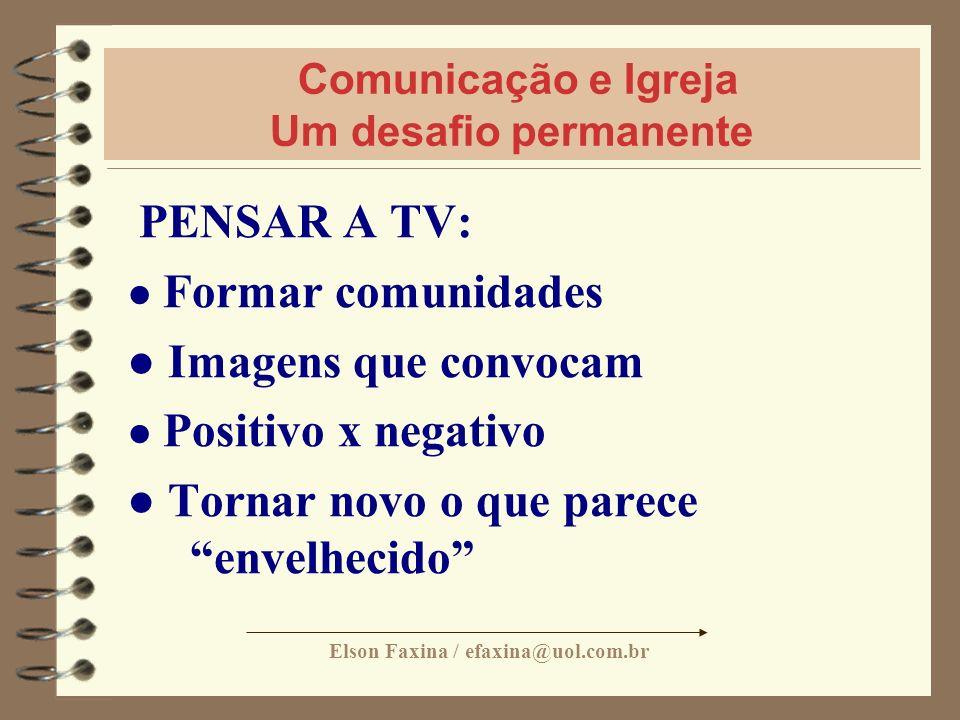Elson Faxina / efaxina@uol.com.br Comunicação e Igreja Um desafio permanente PENSAR A TV: Formar comunidades Imagens que convocam Positivo x negativo
