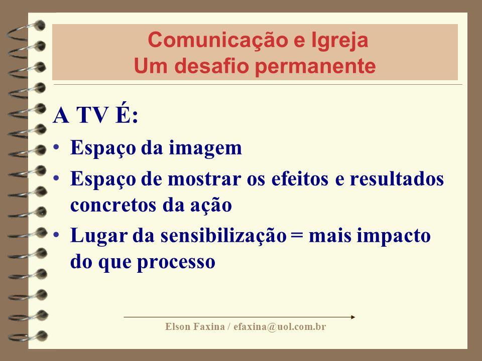 Elson Faxina / efaxina@uol.com.br Comunicação e Igreja Um desafio permanente A TV É: Espaço da imagem Espaço de mostrar os efeitos e resultados concre