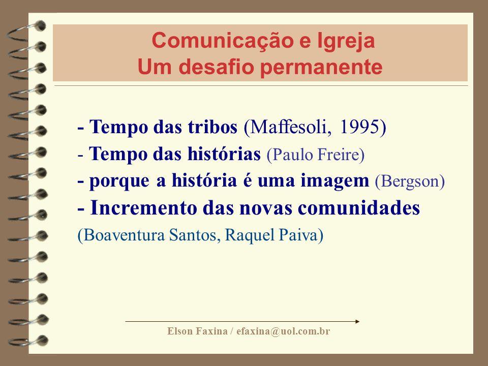 Elson Faxina / efaxina@uol.com.br Comunicação e Igreja Um desafio permanente - Tempo das tribos (Maffesoli, 1995) - Tempo das histórias (Paulo Freire)