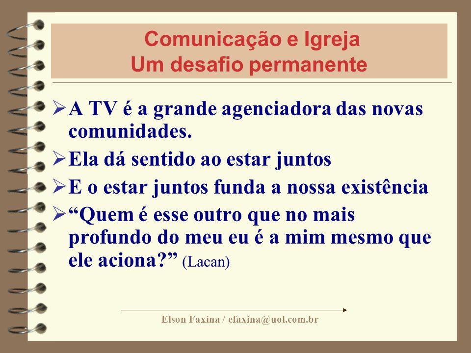 Elson Faxina / efaxina@uol.com.br Comunicação e Igreja Um desafio permanente A TV é a grande agenciadora das novas comunidades. Ela dá sentido ao esta