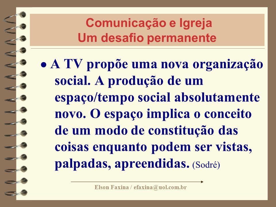 Elson Faxina / efaxina@uol.com.br Comunicação e Igreja Um desafio permanente A TV propõe uma nova organização social. A produção de um espaço/tempo so