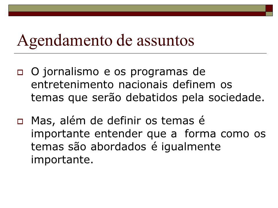 Agendamento de assuntos O jornalismo e os programas de entretenimento nacionais definem os temas que serão debatidos pela sociedade. Mas, além de defi