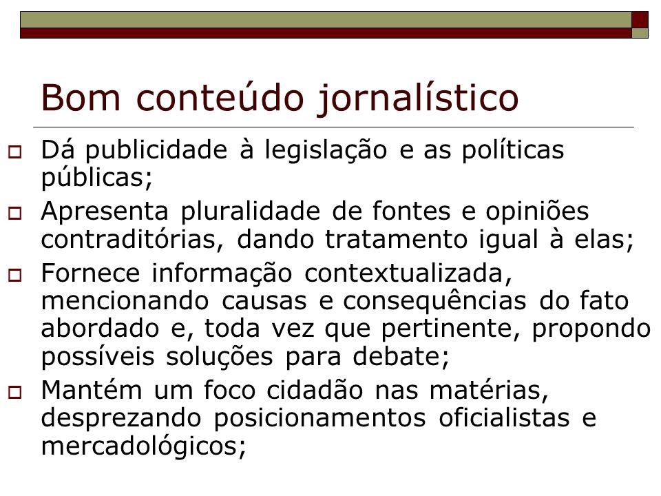 Bom conteúdo jornalístico Dá publicidade à legislação e as políticas públicas; Apresenta pluralidade de fontes e opiniões contraditórias, dando tratam
