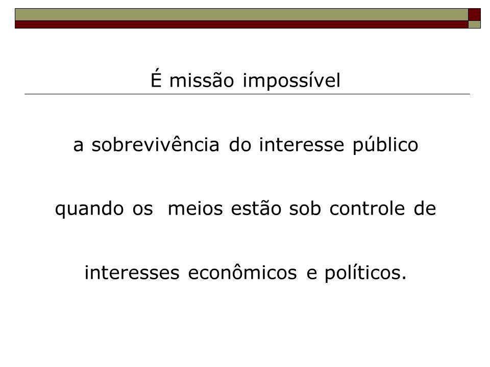 É missão impossível a sobrevivência do interesse público quando os meios estão sob controle de interesses econômicos e políticos.