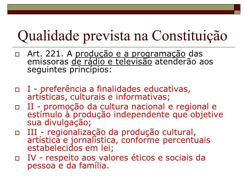 Qualidade prevista na Constituição Art. 221. A produção e a programação das emissoras de rádio e televisão atenderão aos seguintes princípios: I - pre