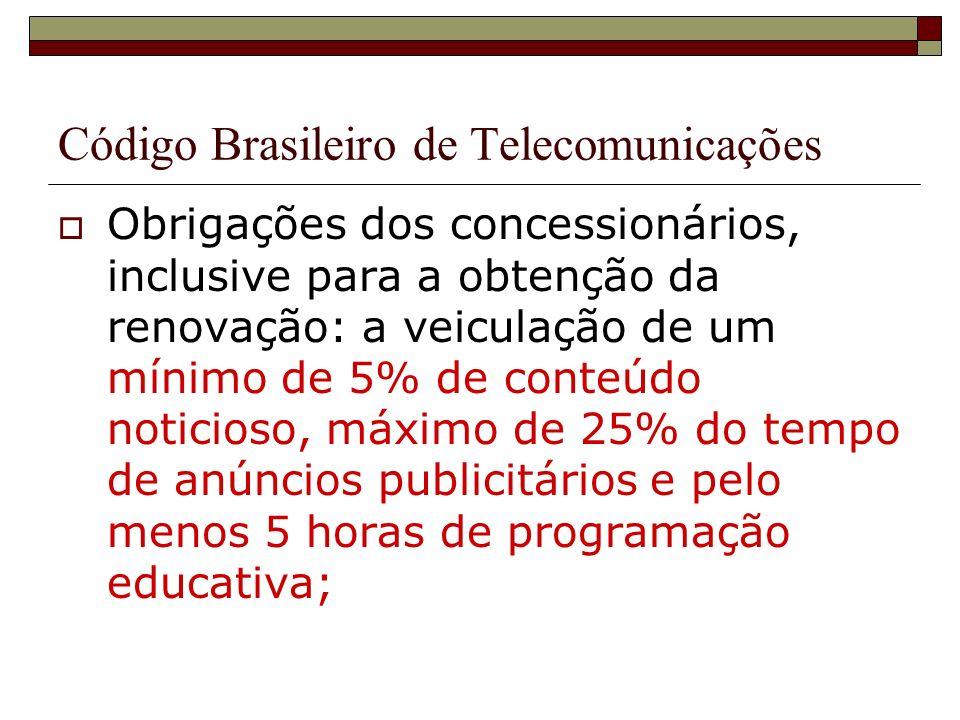 Código Brasileiro de Telecomunicações Obrigações dos concessionários, inclusive para a obtenção da renovação: a veiculação de um mínimo de 5% de conteúdo noticioso, máximo de 25% do tempo de anúncios publicitários e pelo menos 5 horas de programação educativa;